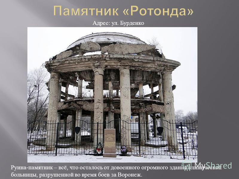 Руина - памятник – всё, что осталось от довоенного огромного здания клинической больницы, разрушенной во время боев за Воронеж. Адрес : ул. Бурденко