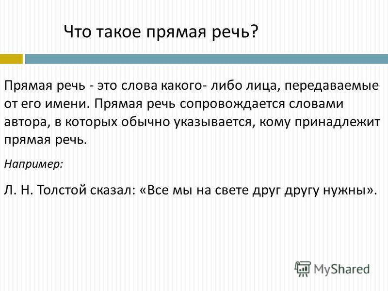 Прямая речь - это слова какого - либо лица, передаваемые от его имени. Прямая речь сопровождается словами автора, в которых обычно указывается, кому принадлежит прямая речь. Например : Л. Н. Толстой сказал : « Все мы на свете друг другу нужны ». Что