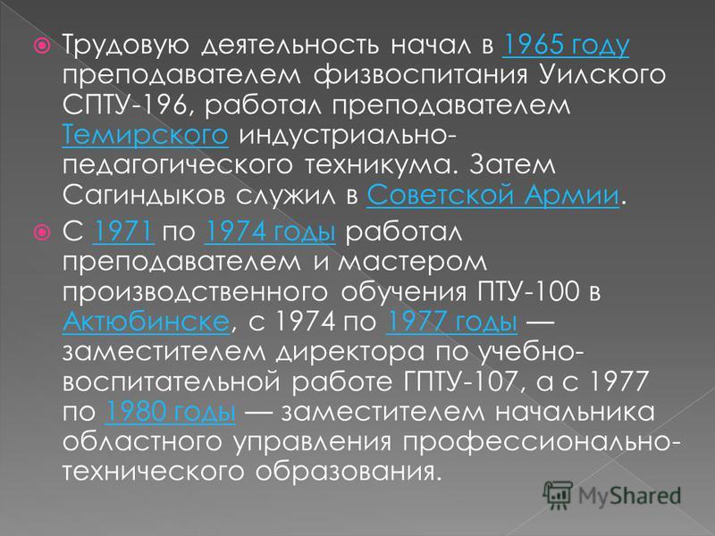 Трудовую деятельность начал в 1965 году преподавателем физвоспитания Уилского СПТУ-196, работал преподавателем Темирского индустриально- педагогического техникума. Затем Сагиндыков служил в Советской Армии.1965 году Темирского Советской Армии C 1971