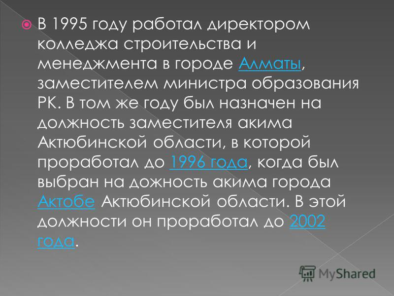 В 1995 году работал директором колледжа строительства и менеджмента в городе Алматы, заместителем министра образования РК. В том же году был назначен на должность заместителя акима Актюбинской области, в которой проработал до 1996 года, когда был выб