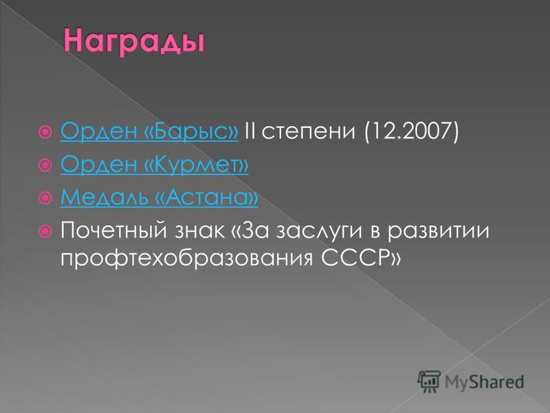 Орден «Барыс» II степени (12.2007) Орден «Барыс» Орден «Курмет» Медаль «Астана» Почетный знак «За заслуги в развитии профтехобразования СССР»