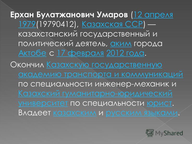 Ерхан Булатжанович Умаров (12 апреля 1979(19790412), Казахская ССР) казахстанский государственный и политический деятель, аким города Актобе с 17 февраля 2012 года.12 апреля 1979Казахская ССРаким Актобе 17 февраля 2012 года Окончил Казахскую государс