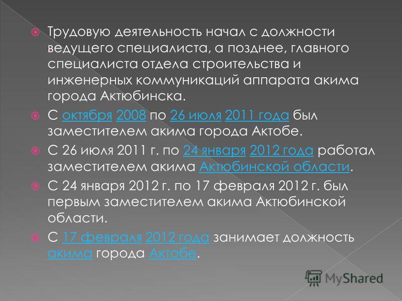 Трудовую деятельность начал с должности ведущего специалиста, а позднее, главного специалиста отдела строительства и инженерных коммуникаций аппарата акима города Актюбинска. С октября 2008 по 26 июля 2011 года был заместителем акима города Актобе.ок