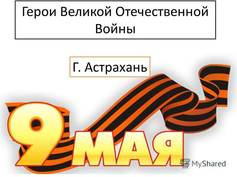 Герои Великой Отечественной Войны Г. Астрахань