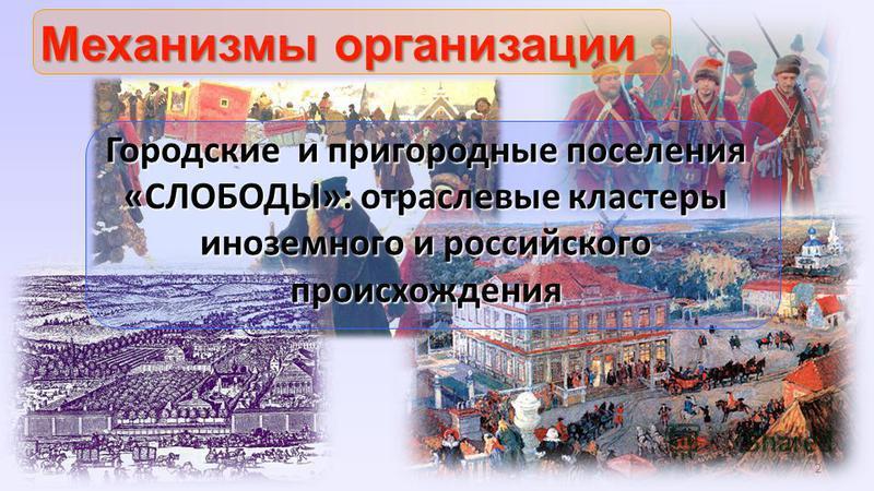 2 Механизмы организации Городские и пригородные поселения «СЛОБОДЫ»: отраслевые кластеры иноземного и российского происхождения