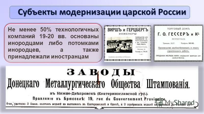 Субъекты модернизации царской России Не менее 50% технологичных компаний 19-20 вв. основаны инородцами либо потомками инородцев, а также принадлежали иностранцам