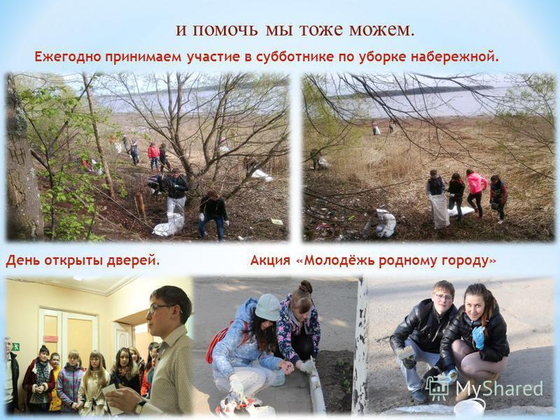 и помочь мы тоже можем. Ежегодно принимаем участие в субботнике по уборке набережной. День открыты дверей.Акция «Молодёжь родному городу»