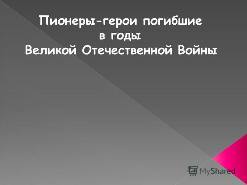 Пионеры-герои погибшие в годы Великой Отечественной Войны