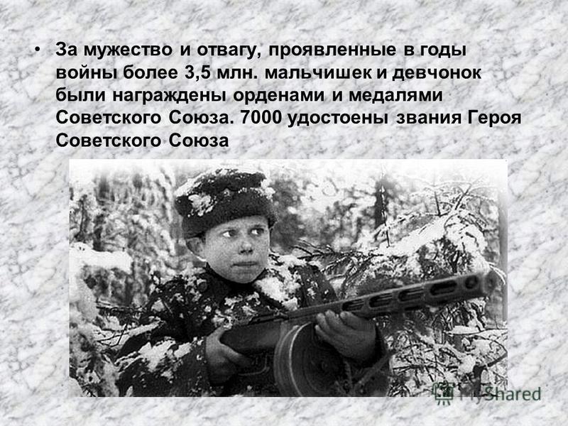 За мужество и отвагу, проявленные в годы войны более 3,5 млн. мальчишек и девчонок были награждены орденами и медалями Советского Союза. 7000 удостоены звания Героя Советского Союза