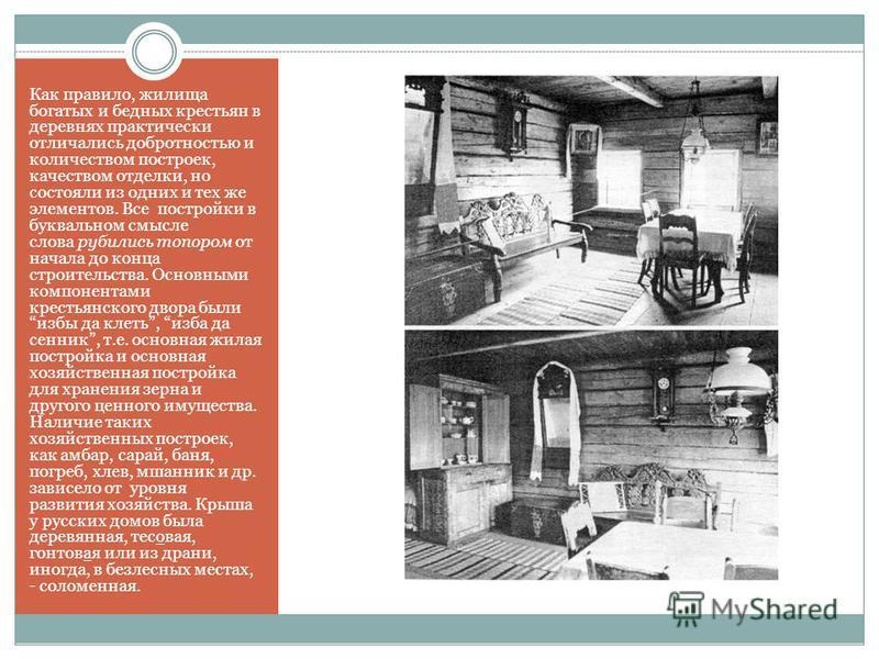 Как правило, жилища богатых и бедных крестьян в деревнях практически отличались добротностью и количеством построек, качеством отделки, но состояли из одних и тех же элементов. Все постройки в буквальном смысле слова рубились топором от начала до кон