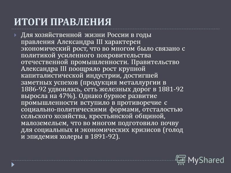 ИТОГИ ПРАВЛЕНИЯ Для хозяйственной жизни России в годы правления Александра III характерен экономический рост, что во многом было связано с политикой усиленного покровительства отечественной промышленности. Правительство Александра III поощряло рост к