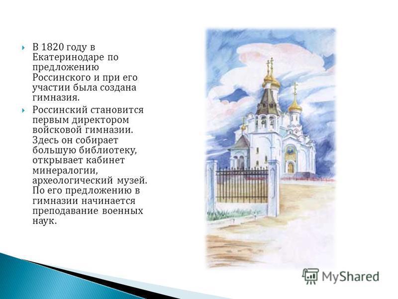 В 1820 году в Екатеринодаре по предложению Россинского и при его участии была создана гимназия. Россинский становится первым директором войсковой гимназии. Здесь он собирает большую библиотеку, открывает кабинет минералогии, археологический музей. По