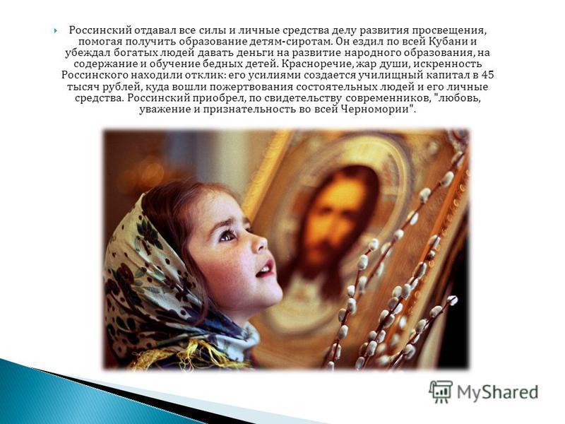 Россинский отдавал все силы и личные средства делу развития просвещения, помогая получить образование детям-сиротам. Он ездил по всей Кубани и убеждал богатых людей давать деньги на развитие народного образования, на содержание и обучение бедных дете