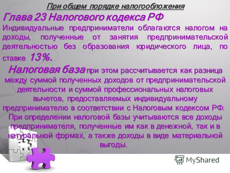 При общем порядке налогообложения Глава 23 Налогового кодекса РФ Индивидуальные предприниматели облагаются налогом на доходы, полученные от занятия предпринимательской деятельностью без образования юридического лица, по ставке 13%. Налоговая база при