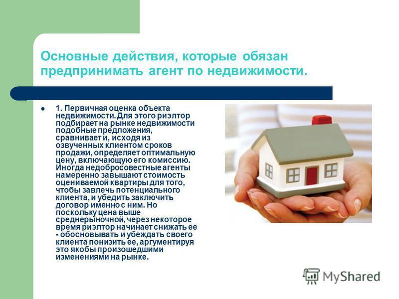 Основные действия, которые обязан предпринимать агент по недвижимости. 1. Первичная оценка объекта недвижимости. Для этого риэлтор подбирает на рынке недвижимости подобные предложения, сравнивает и, исходя из озвученных клиентом сроков продажи, опред