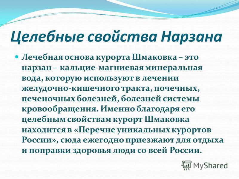 Целебные свойства Нарзана Лечебная основа курорта Шмаковка – это нарзан – кальция-магниевая минеральная вода, которую используют в лечении желудочно-кишечного тракта, почечных, печеночных болезней, болезней системы кровообращения. Именно благодаря ег