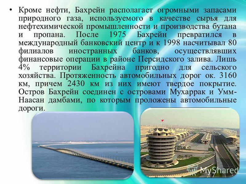 Кроме нефти, Бахреин располагает огромными запасами природного газа, используемого в качестве сырья для нефтехимической промышленности и производства бутана и пропана. После 1975 Бахреин превратился в международный банковский центр и к 1998 насчитыва