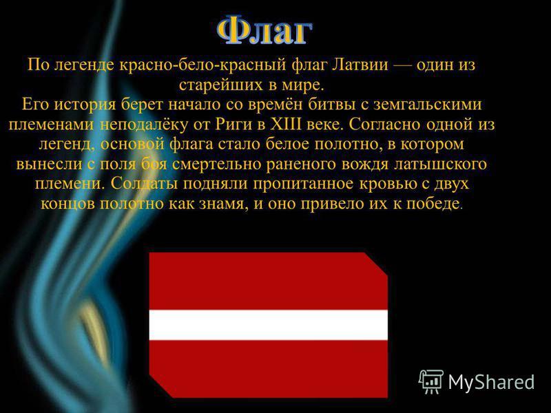 По легенде красно-бело-красный флаг Латвии один из старейших в мире. Его история берет начало со времён битвы с земгальскими племенами неподалёку от Риги в XIII веке. Согласно одной из легенд, основой флага стало белое полотно, в котором вынесли с по