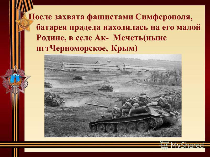 После захвата фашистами Симферополя, батарея прадеда находилась на его малой Родине, в селе Ак- Мечеть(ныне пгт Черноморское, Крым)