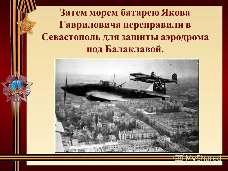 Затем морем батарею Якова Гавриловича переправили в Севастополь для защиты аэродрома под Балаклавой.