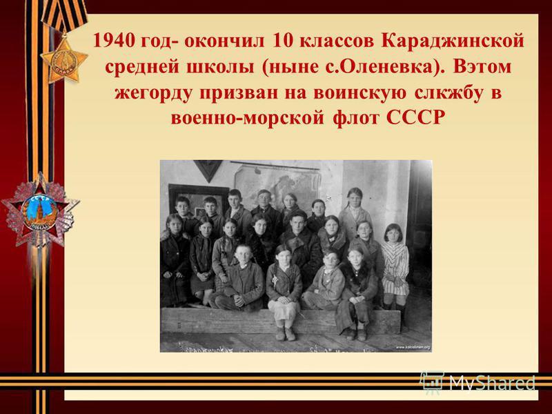 1940 год- окончил 10 классов Караджинской средней школы (ныне с.Оленевка). Вэтом же году призван на воинскую службу в военно-морской флот СССР
