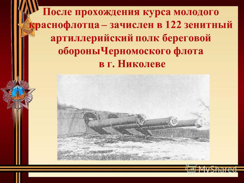 После прохождения курса молодого краснофлотца – зачислен в 122 зенитный артиллерийский полк береговой обороны Черномоского флота в г. Николеве