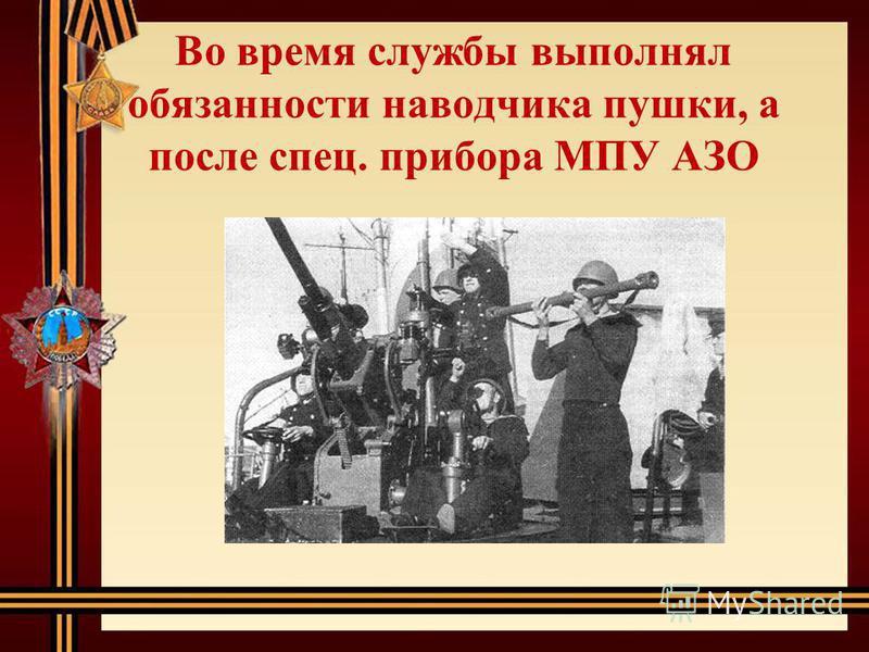 Во время службы выполнял обязанности наводчика пушки, а после спец. прибора МПУ АЗО