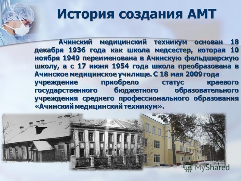 История создания АМТ Ачинский медицинский техникум основан 18 декабря 1936 года как школа медсестер, которая 10 ноября 1949 переименована в Ачинскую фельдшерскую школу, а с 17 июня 1954 года школа преобразована в Ачинское медицинское училище. С 18 ма
