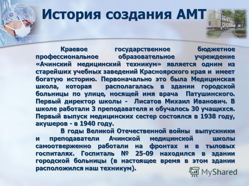 История создания АМТ Краевое государственное бюджетное профессиональное образовательное учреждение «Ачинский медицинский техникум» является одним из старейших учебных заведений Красноярского края и имеет богатую историю. Первоначально это была Медици
