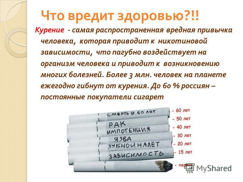 Что вредит здоровью ?!! Курение - самая распространенная вредная привычка человека, которая приводит к никотиновой зависимости, что пагубно воздействует на организм человека и приводит к возникновению многих болезней. Более 3 млн. человек на планете
