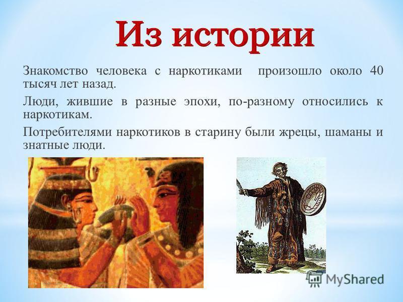 Знакомство человека с наркотиками произошло около 40 тысяч лет назад. Люди, жившие в разные эпохи, по-разному относились к наркотикам. Потребителями наркотиков в старину были жрецы, шаманы и знатные люди.