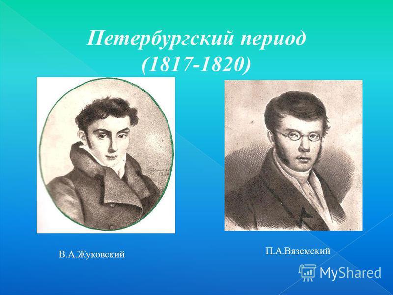 Петербургский период (1817-1820) В.А.Жуковский П.А.Вяземский