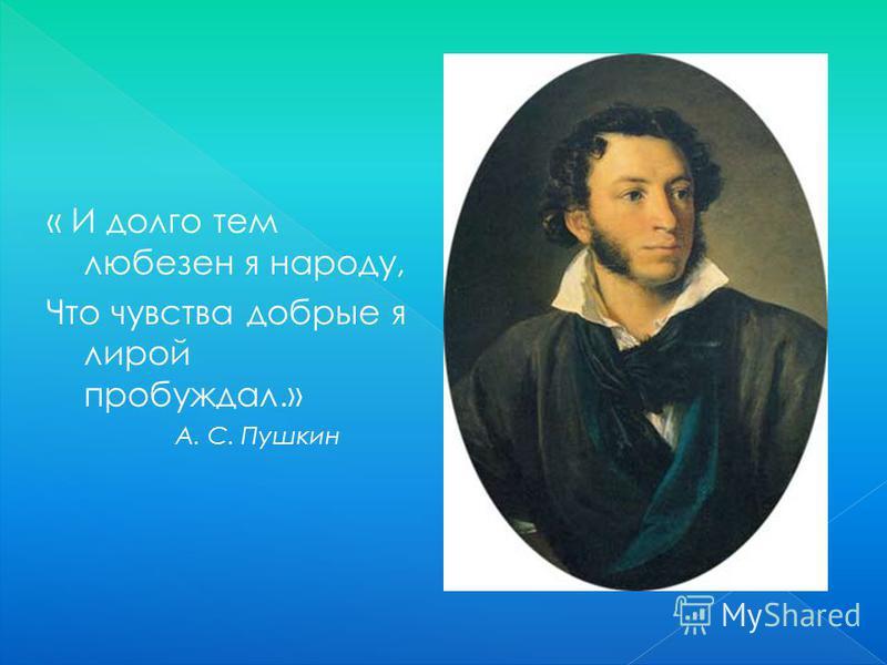 « И долго тем любезен я народу, Что чувства добрые я лирой пробуждал.» А. С. Пушкин