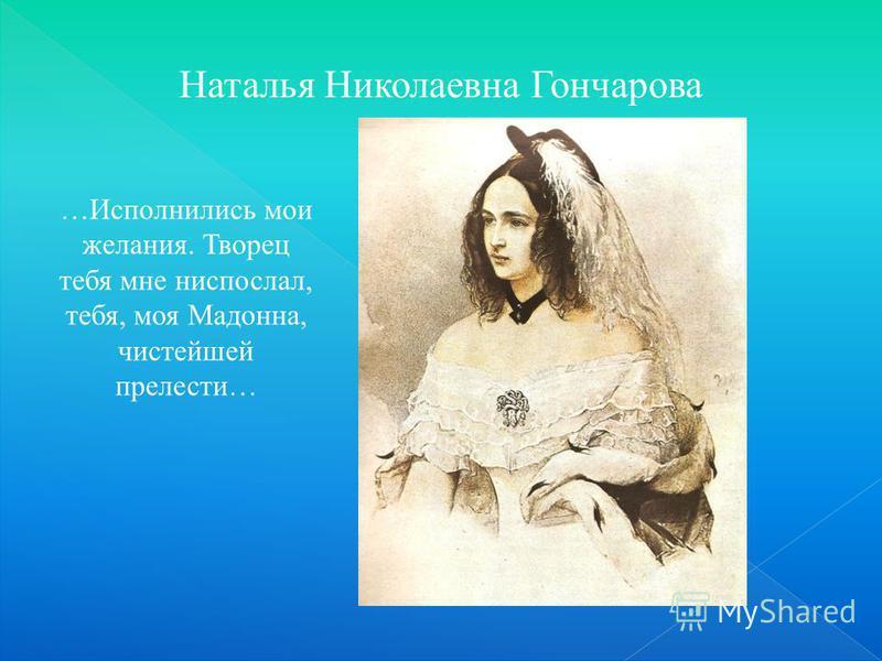 Наталья Николаевна Гончарова …Исполнились мои желания. Творец тебя мне ниспослал, тебя, моя Мадонна, чистейшей прелести…