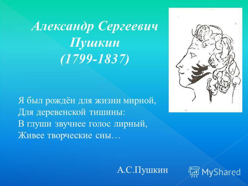 Я был рождён для жизни мирной, Для деревенской тишины: В глуши звучнее голос лирный, Живее творческие сны… А.С.Пушкин Александр Сергеевич Пушкин (1799-1837)