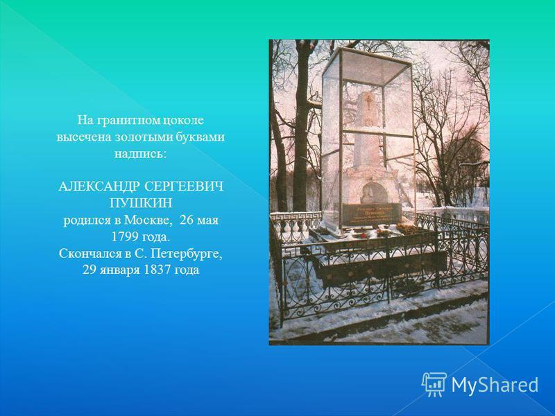 На гранитном цоколе высечена золотыми буквами надпись: АЛЕКСАНДР СЕРГЕЕВИЧ ПУШКИН родился в Москве, 26 мая 1799 года. Скончался в С. Петербурге, 29 января 1837 года