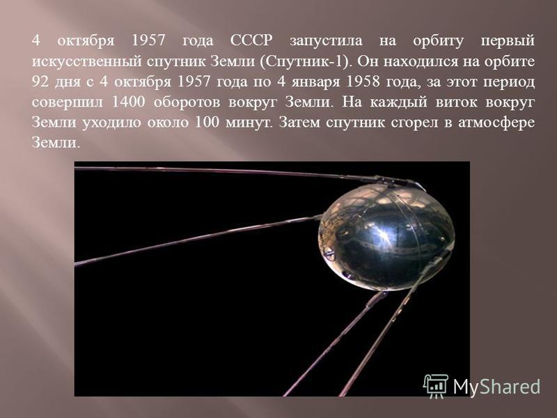 4 октября 1957 года СССР запустила на орбиту первый искусственный спутник Земли (Спутник-1). Он находился на орбите 92 дня с 4 октября 1957 года по 4 января 1958 года, за этот период совершил 1400 оборотов вокруг Земли. На каждый виток вокруг Земли у