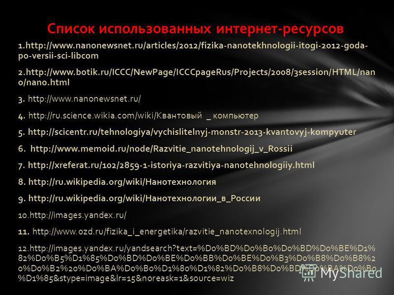 1.http://www.nanonewsnet.ru/articles/2012/fizika-nanotekhnologii-itogi-2012-goda- po-versii-sci-libcom 2.http://www.botik.ru/ICCC/NewPage/ICCCpageRus/Projects/2008/3session/HTML/nan o/nano.html 3. http://www.nanonewsnet.ru/ 4. http://ru.science.wikia