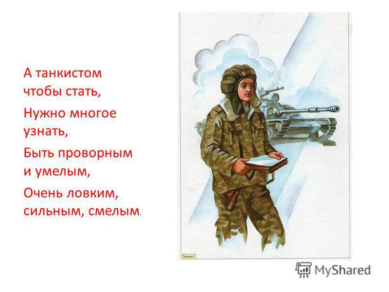 А танкистом чтобы стать, Нужно многое узнать, Быть проворным и умелым, Очень ловким, сильным, смелым.