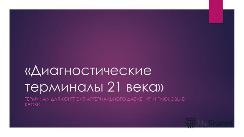 «Диагностические терминалы 21 века» ТЕРМИНАЛ ДЛЯ КОНТРОЛЯ АРТЕРИАЛЬНОГО ДАВЛЕНИЯ И ГЛЮКОЗЫ В КРОВИ