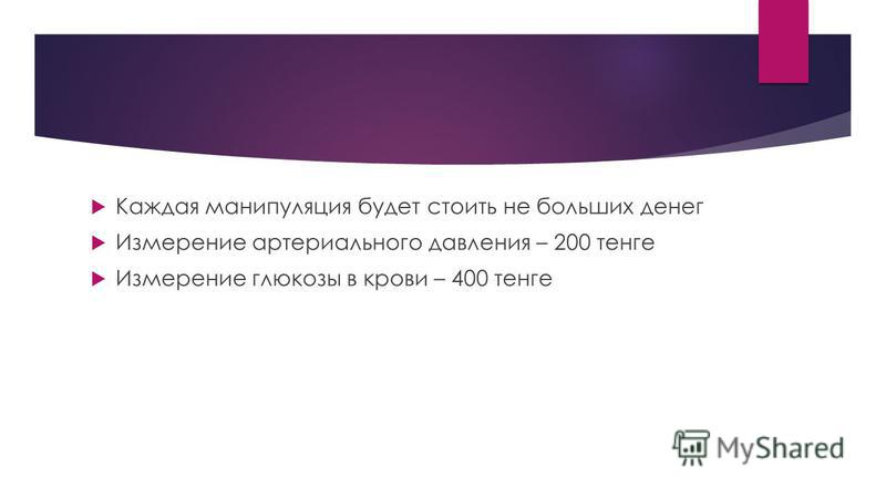 Каждая манипуляция будет стоить не больших денег Измерение артериального давления – 200 тенге Измерение глюкозы в крови – 400 тенге