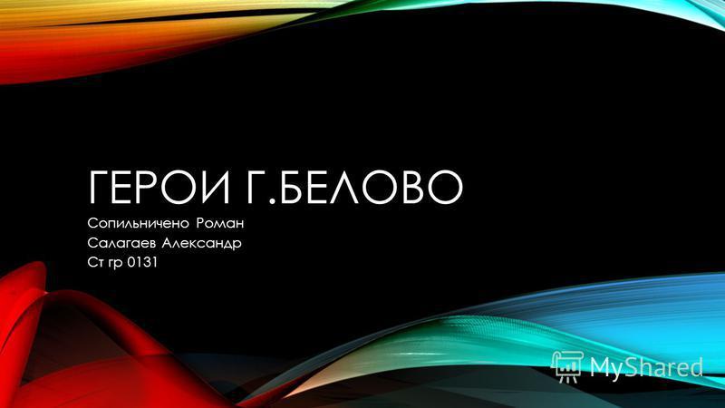 ГЕРОИ Г.БЕЛОВО Сопильничено Роман Салагаев Александр Ст гр 0131