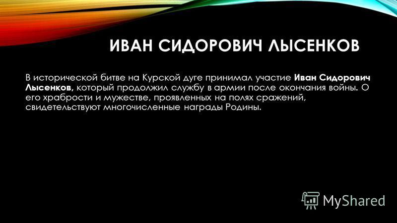 ИВАН СИДОРОВИЧ ЛЫСЕНКОВ В исторической битве на Курской дуге принимал участие Иван Сидорович Лысенков, который продолжил службу в армии после окончания войны. О его храбрости и мужестве, проявленных на полях сражений, свидетельствуют многочисленные н