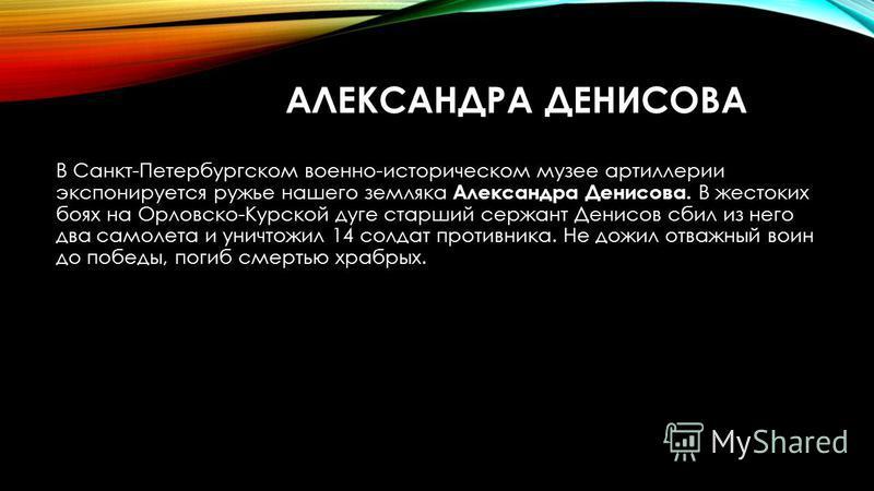 АЛЕКСАНДРА ДЕНИСОВА В Санкт-Петербургском военно-историческом музее артиллерии экспонируется ружье нашего земляка Александра Денисова. В жестоких боях на Орловско-Курской дуге старший сержант Денисов сбил из него два самолета и уничтожил 14 солдат п