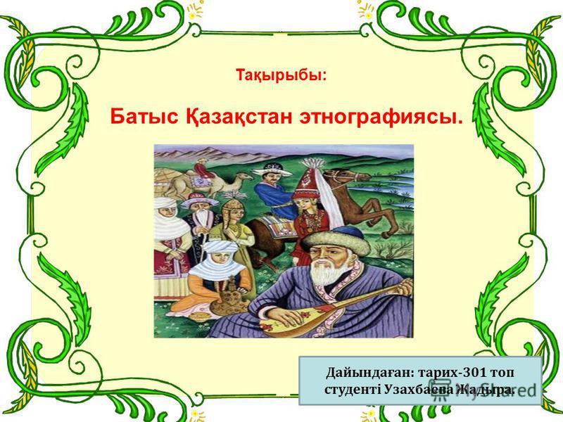 Тақырыбы: Батыс Қазақстан этнографиясы. Дайындаған: тарих-301 топ студенті Узахбаева Жадыра.