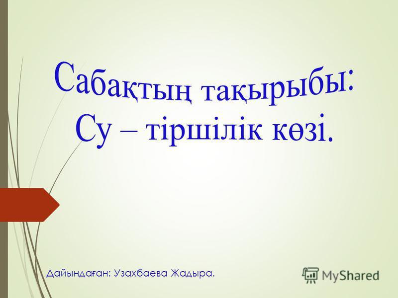 Дайында ғ ан: Узахбаева Жадыра.
