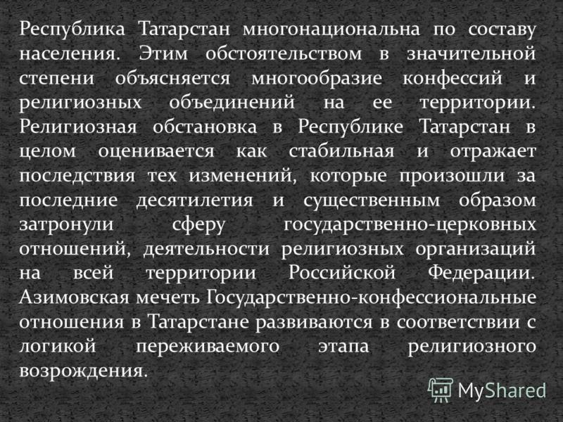 Республика Татарстан многонациональна по составу населения. Этим обстоятельством в значительной степени объясняется многообразие конфессий и религиозных объединений на ее территории. Религиозная обстановка в Республике Татарстан в целом оценивается к