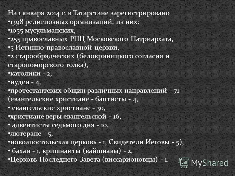На 1 января 2014 г. в Татарстане зарегистрировано 1398 религиозных организаций, из них: 1055 мусульманских, 255 православных РПЦ Московского Патриархата, 5 Истинно-православной церкви, 2 старообрядческих (белокриницкого согласия и старо поморского то