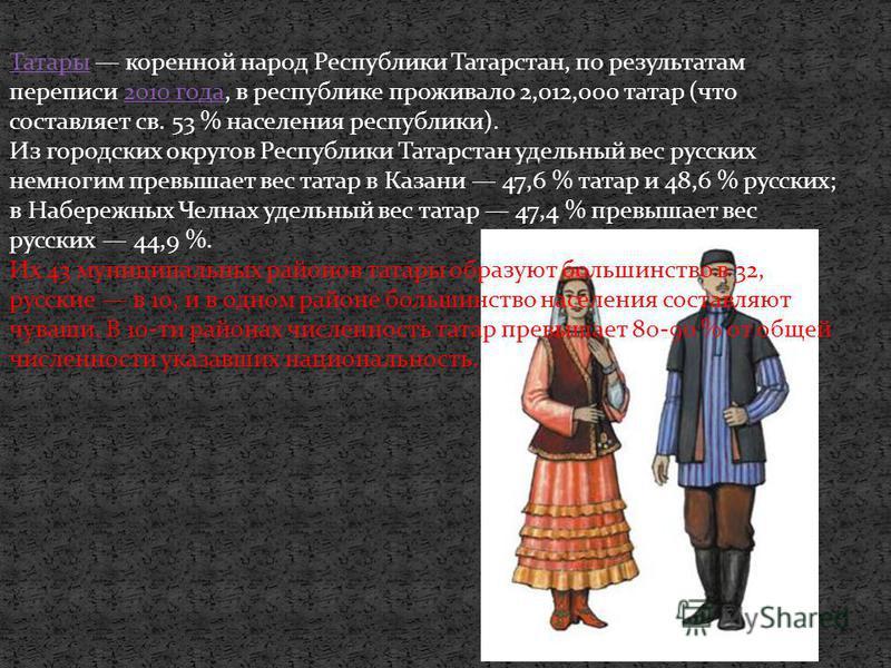 Татары Татары коренной народ Республики Татарстан, по результатам переписи 2010 года, в республике проживало 2,012,000 татар (что составляет св. 53 % населения республики).2010 года Из городских округов Республики Татарстан удельный вес русских немно