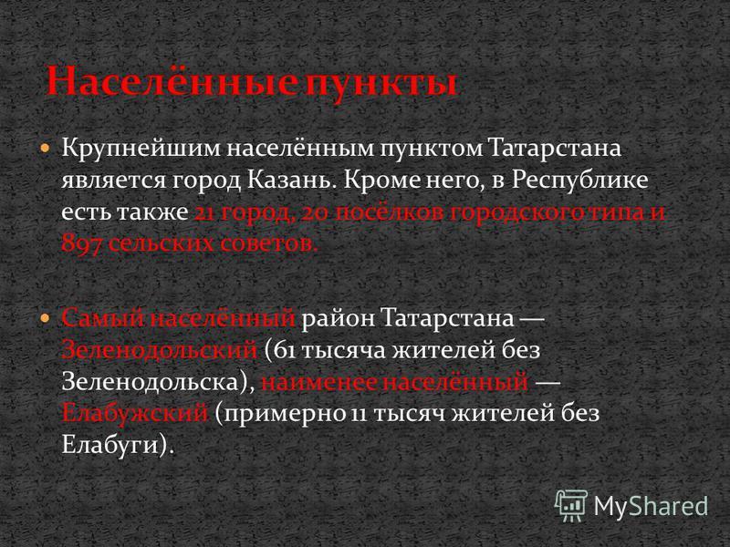 Крупнейшим населённым пунктом Татарстана является город Казань. Кроме него, в Республике есть также 21 город, 20 посёлков городского типа и 897 сельских советов. Самый населённый район Татарстана Зеленодольский (61 тысяча жителей без Зеленодольска),